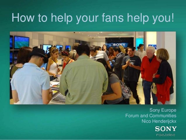 How to help your fans help you! Nico Henderijckx, Sony