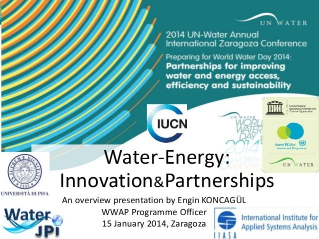 Water-Energy: Innovation&Partnerships An overview presentation by Engin KONCAGÜL WWAP Programme Officer 15 January 2014, Z...