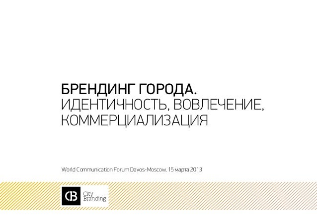 Брендинг города.идентичность, вовлечение,коммерциализацияWorld Communication Forum Davos-Moscow, 15 марта 2013