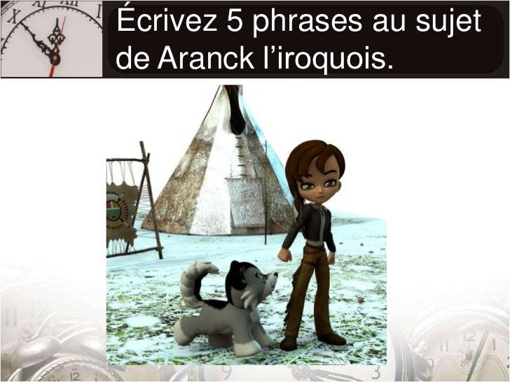 Écrivez 5 phrases au sujet de Aranck l'iroquois.<br />