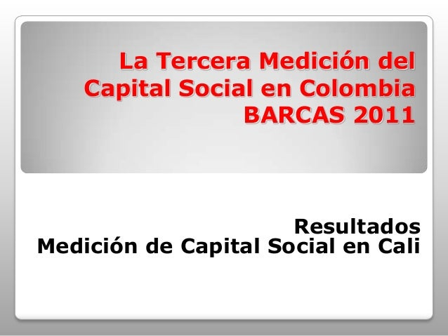 La Tercera Medición del Capital Social en Colombia BARCAS 2011 Resultados Medición de Capital Social en Cali