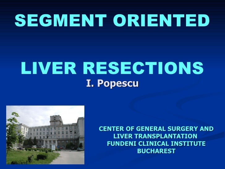 SEGMENT ORIENTED  LIVER RESECTIONS I. Popescu CENTER OF GENERAL SURGERY AND LIVER TRANSPLANTATION  FUNDENI CLINICAL INSTIT...