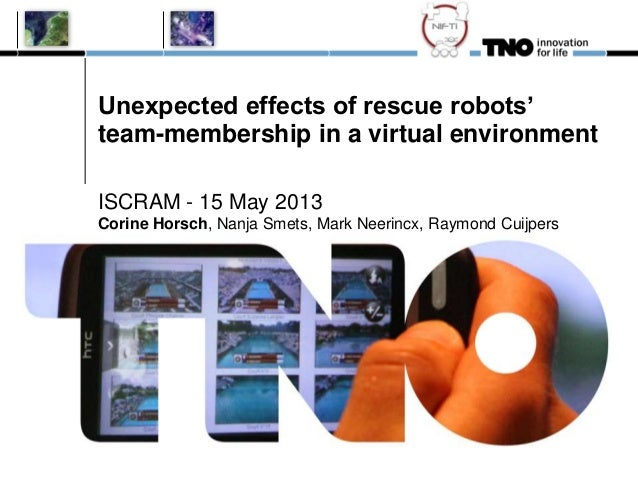 Unexpected effects of rescue robots'team-membership in a virtual environmentISCRAM - 15 May 2013Corine Horsch, Nanja Smets...