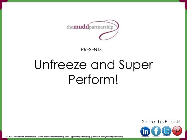Unfreeze and Super Perform! Share this Ebook! PRESENTS © 2013 The Mudd Partnership | www.themuddpartnership.com | @muddpar...