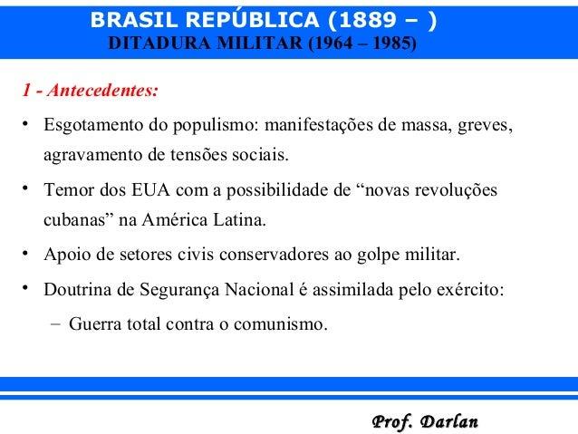 BRASIL REPÚBLICA (1889 – ) Prof. DarlanProf. Darlan DITADURA MILITAR (1964 – 1985) 1 - Antecedentes: • Esgotamento do popu...