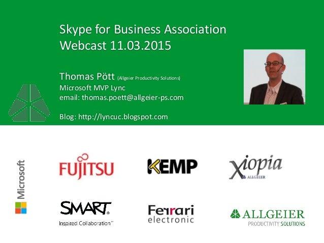 Skype for Business Association Webcast 11.03.2015 Thomas Pött (Allgeier Productivity Solutions) Microsoft MVP Lync email: ...