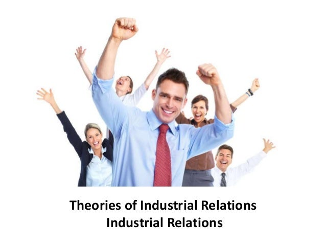 theories of industrial relations essay The theory of employee relations essay a pages  to get a glimpse of what the workers strike theories hold for better explanation  industrial relations .