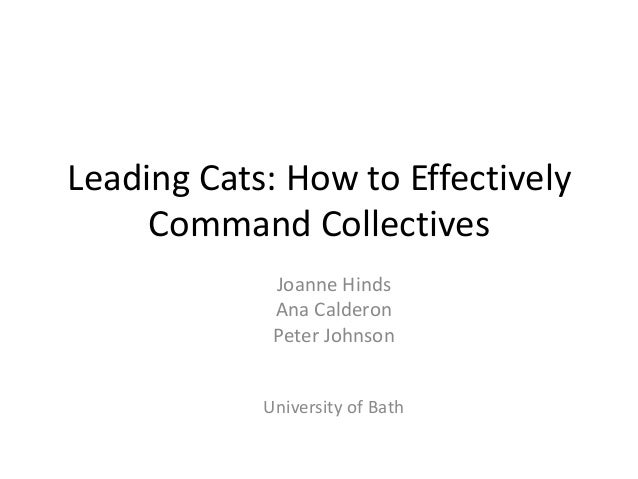 Leading Cats: How to Effectively Command Collectives Joanne Hinds Ana Calderon Peter Johnson University of Bath