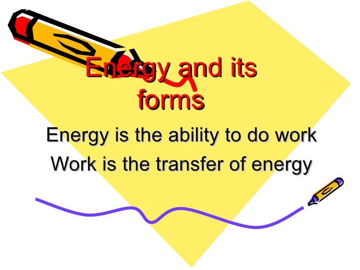 Energy and its forms Energy is the ability to do work Work is the transfer of energy