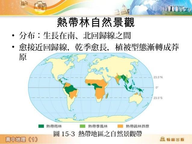熱帶林自然景觀 • 分布:生長在南、北回歸線之間 • 愈接近回歸線,乾季愈長,植被型態漸轉成莽 原 圖 15-3 熱帶地區之自然景觀帶