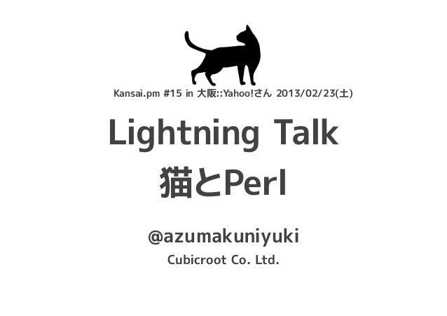 Kansai.pm #15 in 大阪::Yahoo!さん 2013/02/23(土)Lightning Talk   猫とPerl      @azumakuniyuki         Cubicroot Co. Ltd.