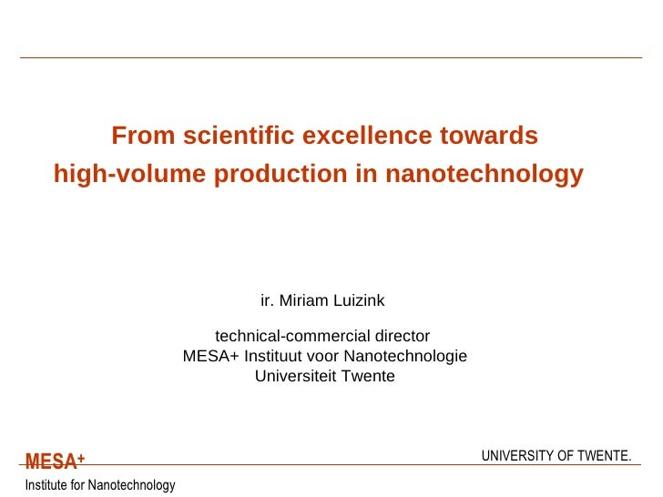 From scientific excellence towards high-volume production in nanotechnology     ir. Miriam Luizink   technical-commercial ...