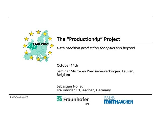 """© WZL/Fraunhofer IPT The """"Production4μ"""" Project Ultra precision production for optics and beyond October 14th Seminar Micr..."""