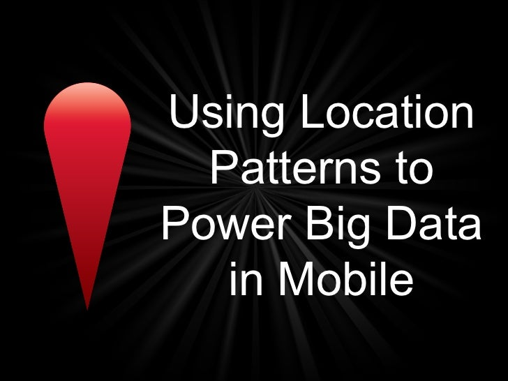 Using Location  Patterns toPower Big Data   in Mobile