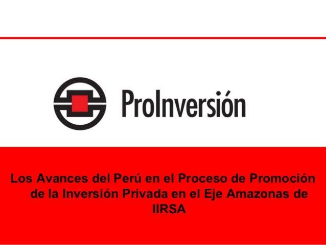 Los Avances del Perú en el Proceso de Promoción   de la Inversión Privada en el Eje Amazonas de                        IIR...