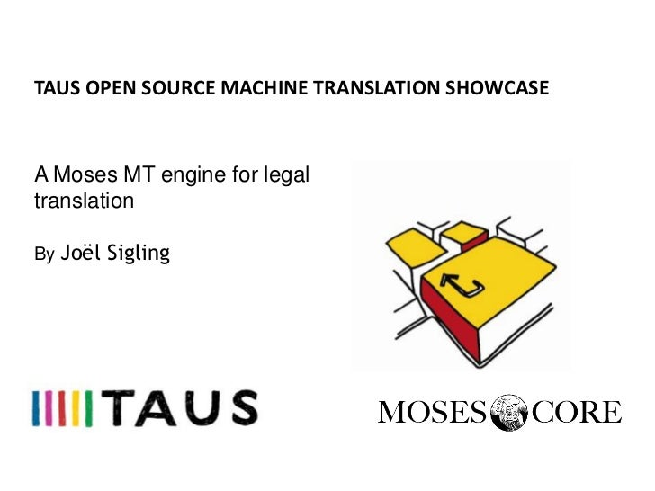 TAUS OPEN SOURCE MACHINE TRANSLATION SHOWCASEA Moses MT engine for legaltranslationBy Joël Sigling