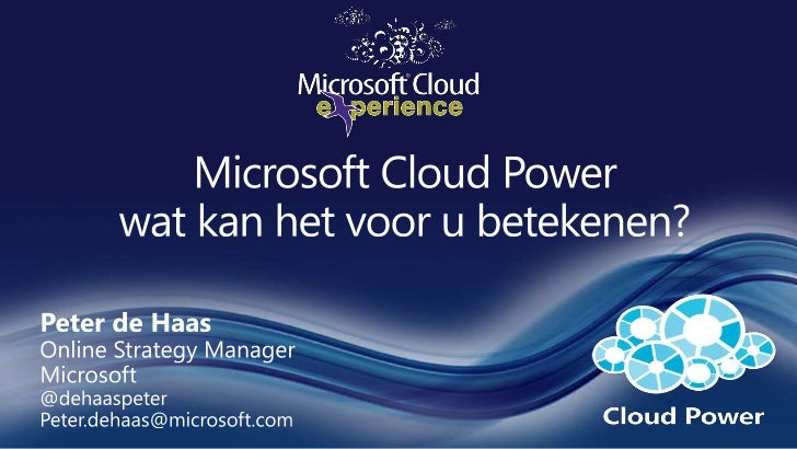 Microsoft Cloud Powerwat kan het voor u betekenen?<br />Peter de HaasOnline Strategy Manager<br />Microsoft<br />@dehaaspe...