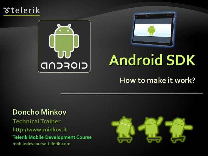 Android SDK How to make it work? <ul><li>Doncho Minkov </li></ul><ul><li>Telerik Mobile Development Course </li></ul><ul><...