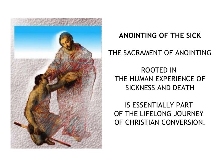 ANOINTING OF THE SICKTHE SACRAMENT OF ANOINTING       ROOTED IN THE HUMAN EXPERIENCE OF   SICKNESS AND DEATH    IS ESSENTI...