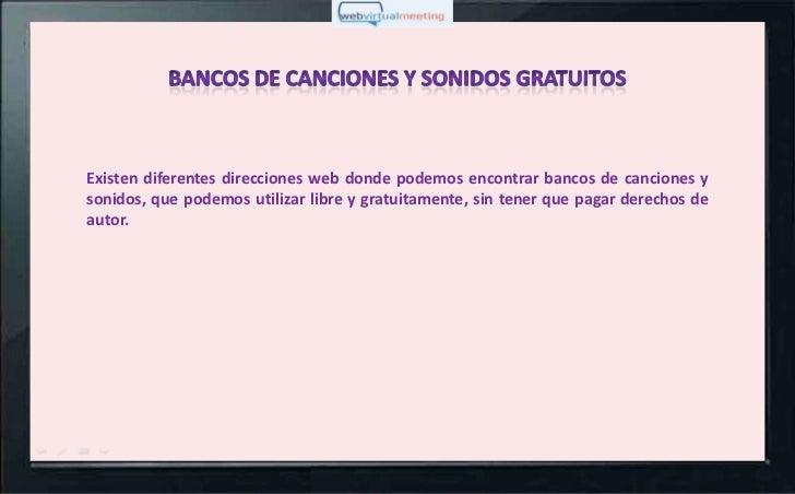 Existen diferentes direcciones web donde podemos encontrar bancos de canciones ysonidos, que podemos utilizar libre y grat...