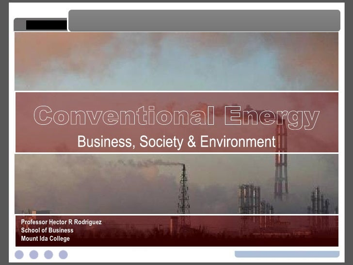 Conventional Energy Conventional Energy Professor Hector R Rodriguez School of Business Mount Ida College Business, Societ...