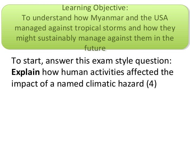 To start, answer this exam style question:Explain how human activities affected theimpact of a named climatic hazard (4)Le...