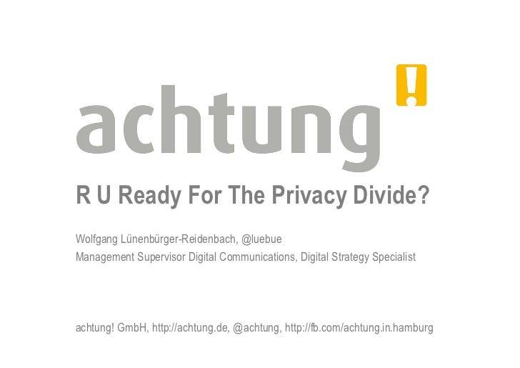 R U Ready For The Privacy Divide?Wolfgang Lünenbürger-Reidenbach, @luebueManagement Supervisor Digital Communications, Dig...