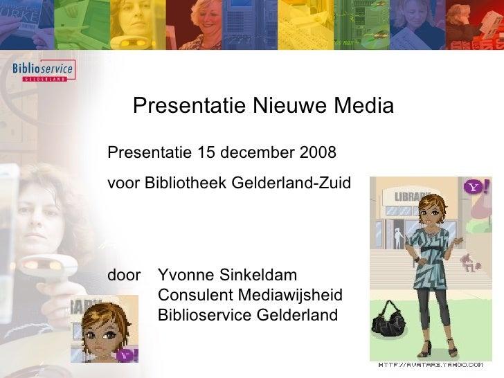 Presentatie Nieuwe Media Presentatie 15 december 2008  voor Bibliotheek Gelderland-Zuid door  Yvonne Sinkeldam Consulent M...