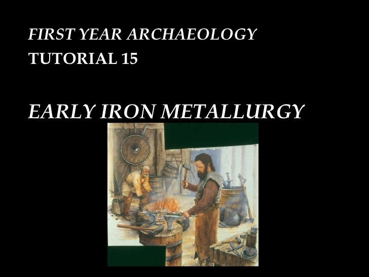 FIRST YEAR ARCHAEOLOGY TUTORIAL 15  EARLY IRON METALLURGY