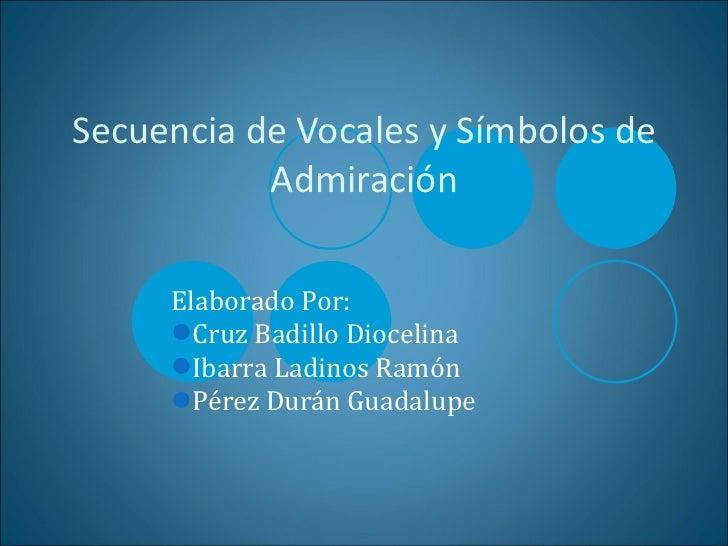 Secuencia de Vocales y Símbolos de Admiración <ul><li>Elaborado Por: </li></ul><ul><li>Cruz Badillo Diocelina </li></ul><u...