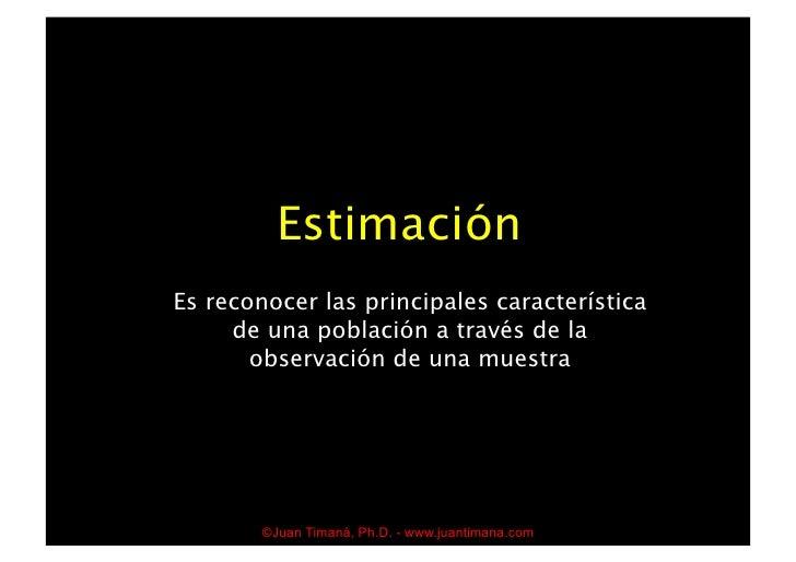 Estimación Es reconocer las principales característica      de una población a través de la        observación de una mues...