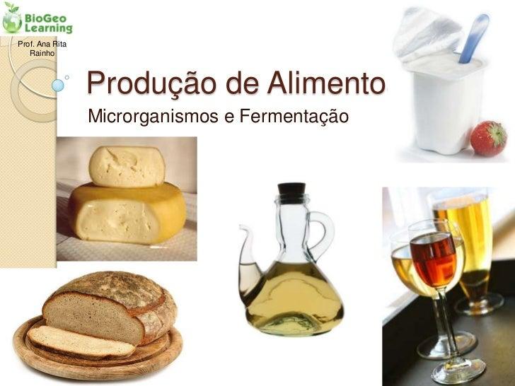 Prof. Ana Rita   Rainho                 Produção de Alimentos                 Microrganismos e Fermentação
