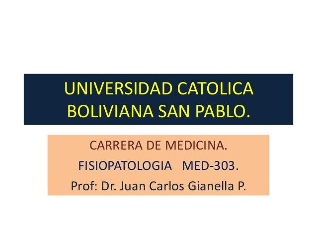 UNIVERSIDAD CATOLICABOLIVIANA SAN PABLO.   CARRERA DE MEDICINA. FISIOPATOLOGIA MED-303.Prof: Dr. Juan Carlos Gianella P.