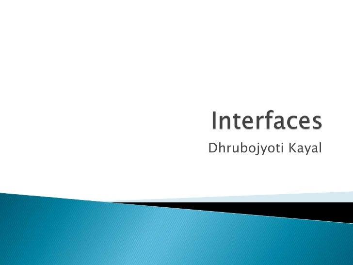 Interfaces<br />DhrubojyotiKayal<br />