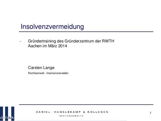 1 Insolvenzvermeidung - Gründertraining des Gründerzentrum der RWTH Aachen im März 2014 Carsten Lange Rechtsanwalt - Insol...