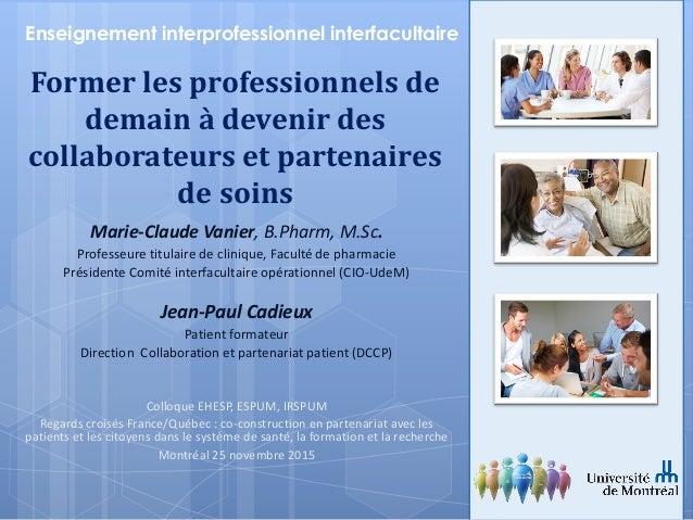 Marie-Claude Vanier, B.Pharm, M.Sc. Professeure titulaire de clinique, Faculté de pharmacie Présidente Comité interfaculta...
