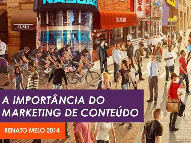 A IMPORTÂNCIA DO  MARKETING DE CONTEÚDO  RENATO MELO 2014