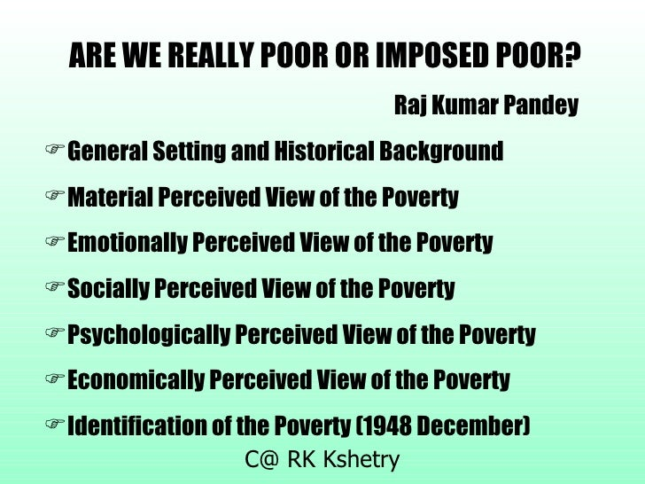 <ul><li>ARE WE REALLY POOR OR IMPOSED POOR? </li></ul><ul><li>Raj Kumar Pandey </li></ul><ul><li>General Setting and Histo...
