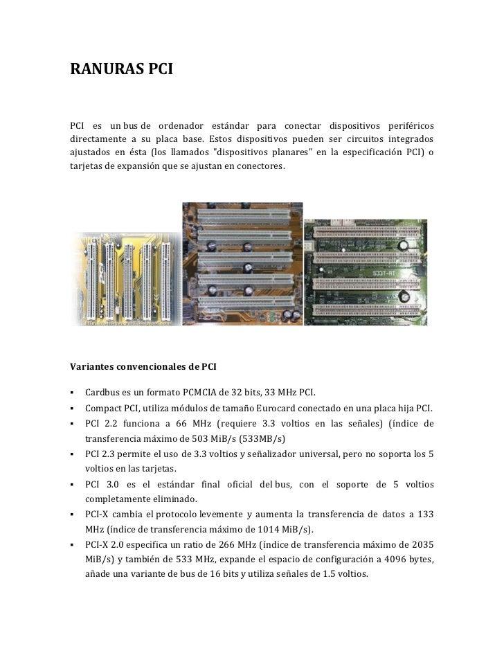 RANURAS PCIPCI es un bus de ordenador estándar para conectar dispositivos periféricosdirectamente a su placa base. Estos d...