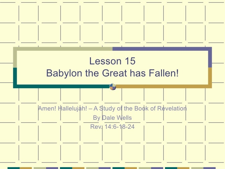 Lesson 15 Babylon the Great has Fallen! Amen! Hallelujah! – A Study of the Book of Revelation By Dale Wells Rev. 14:6-18-24