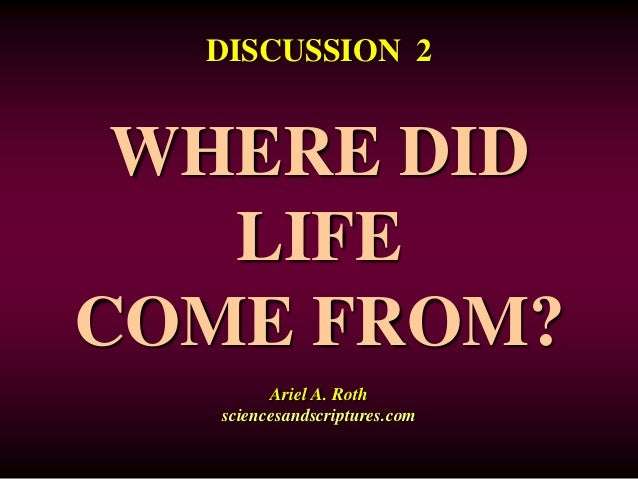 DISCUSSION 2  WHERE DID  LIFE  COME FROM?  Ariel A. Roth  sciencesandscriptures.com