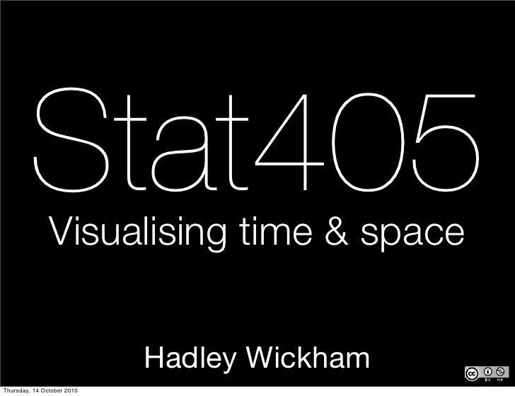 Stat405Visualising time & space                               Hadley Wickham Thursday, 14 October 2010