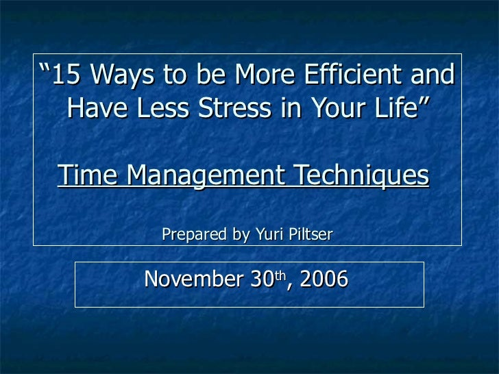 """ 15 Ways to be More Efficient and Have Less Stress in Your Life"" Time Management Techniques   Prepared by Yuri Piltser No..."