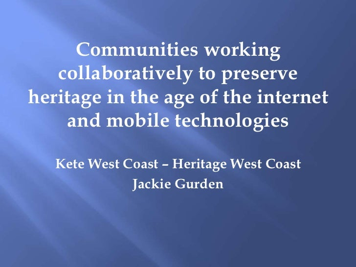 Communities working collaboratively to preserve heritage in the age of the internet and mobile :: Jackie Gurden, West Coast Heritage and Libraries
