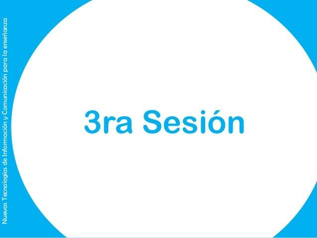 Nuevas Tecnologías de Información y Comunicación para la enseñanza  3ra Sesión