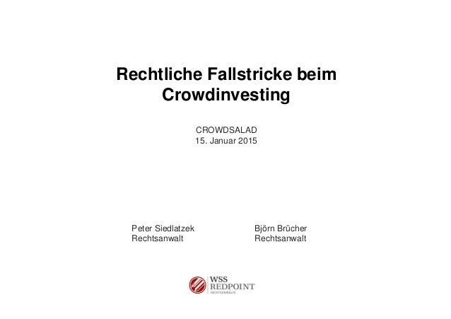 Rechtliche Fallstricke beim Crowdinvesting CROWDSALAD 15. Januar 2015 Peter Siedlatzek Björn Brücher Rechtsanwalt Rechtsan...