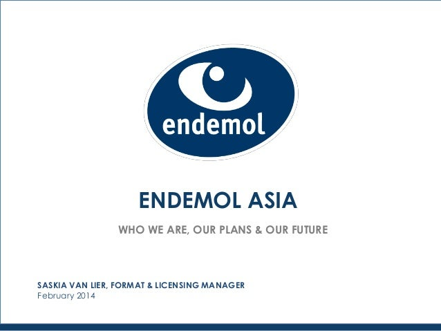 ENDEMOL ASIA WHO WE ARE, OUR PLANS & OUR FUTURE SASKIA VAN LIER, FORMAT & LICENSING MANAGER February 2014