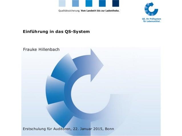 Einführung in das QS-System Frauke Hillenbach Erstschulung für Auditoren, 22. Januar 2015, Bonn