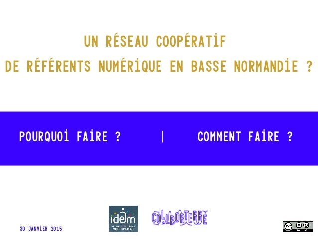 Pourquoi faire ? | Comment faire ? 30 janvier 2015 Un réseau coopératif de référents numérique en basse Normandie ?