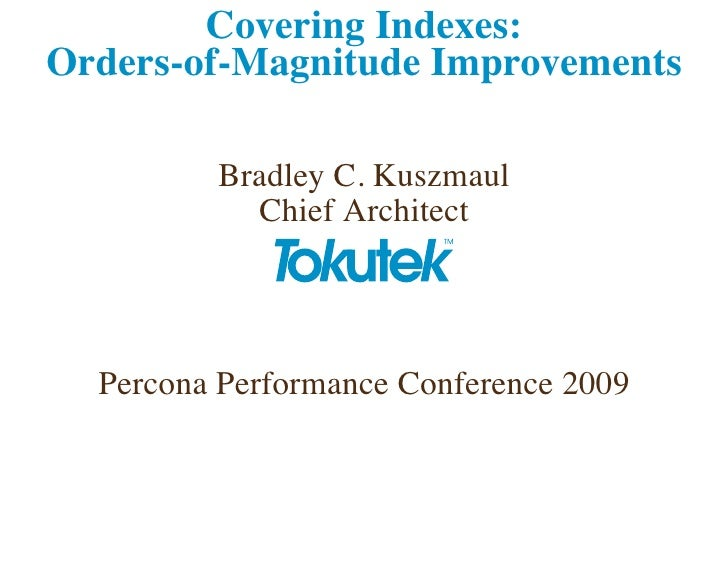 Covering Indexes: Orders-of-Magnitude Improvements           Bradley C. Kuszmaul            Chief Architect       Percona ...